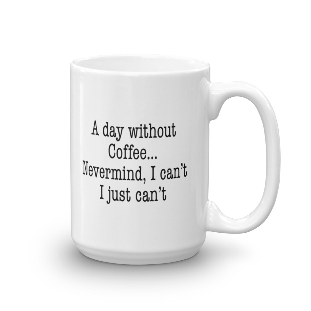 A Day Without Coffee... Nevermind - Large - 15 oz. Mug