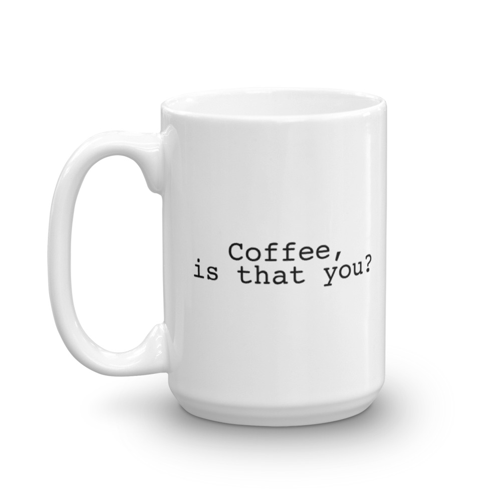 Coffee Is That You?- Large -  15 oz. Mug