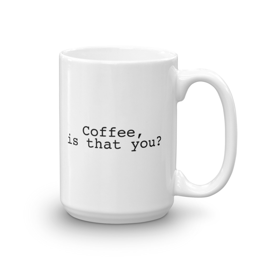 Coffee Is That You?- Large -  15 oz. Mug