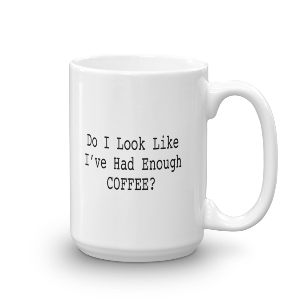 Do I Look Like I Have Had Enough Coffee - Large -  15 oz. Mug