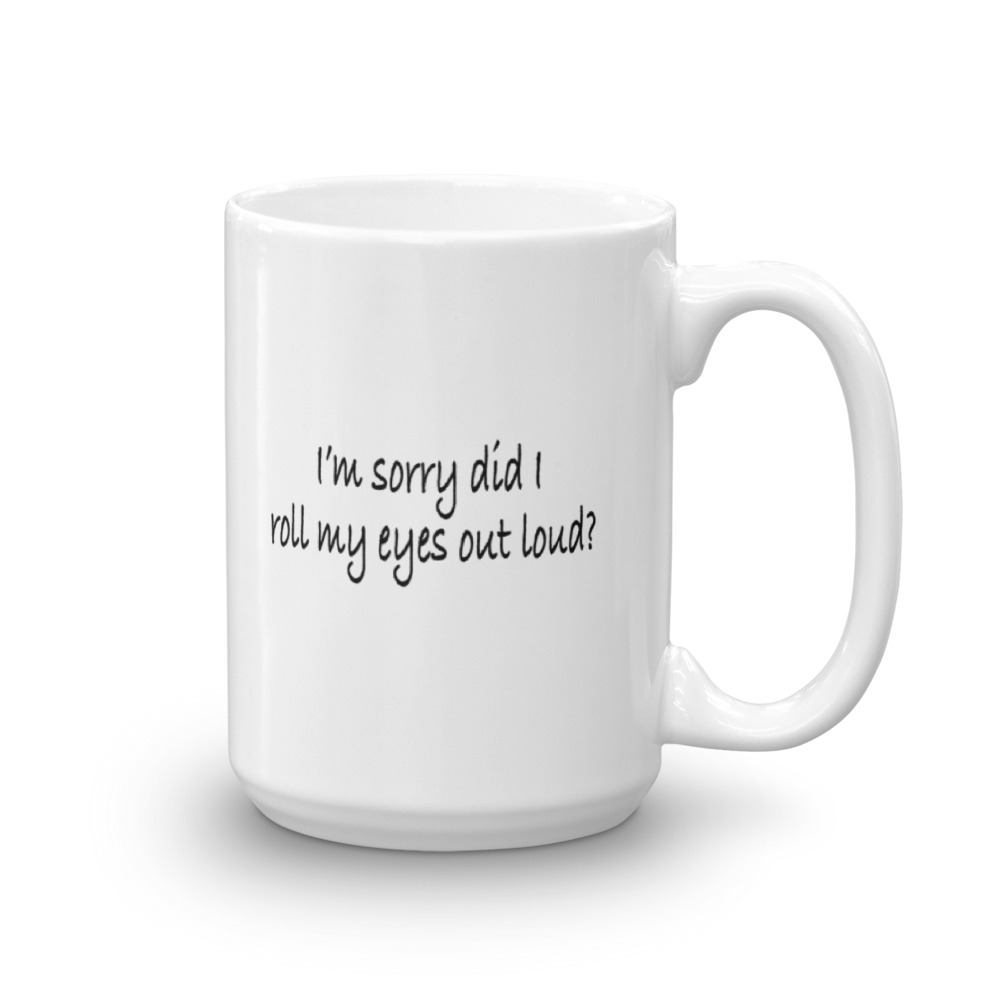 I'm Sorry Did I Roll My Eyes Out Loud? - Large - 15 oz. Mug